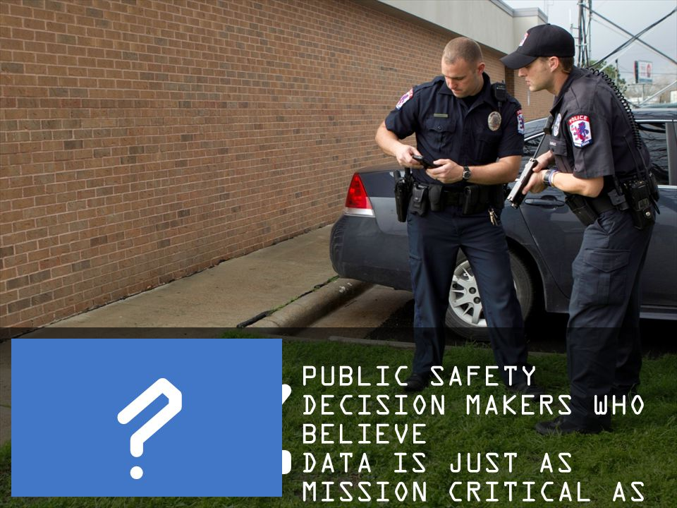 PUBLIC SAFETY DECISION MAKERS WHO BELIEVE DATA IS JUST AS MISSION CRITICAL AS VOICE ?
