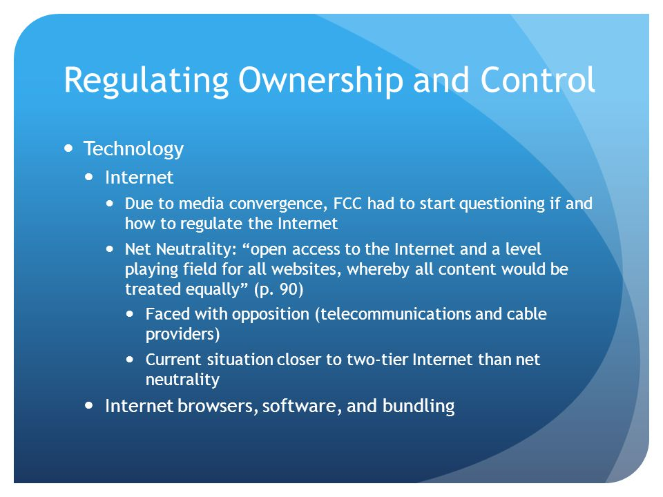 Regulating Ownership and Control Technology Internet Due to media convergence, FCC had to start questioning if and how to regulate the Internet Net Neutrality: open access to the Internet and a level playing field for all websites, whereby all content would be treated equally (p.