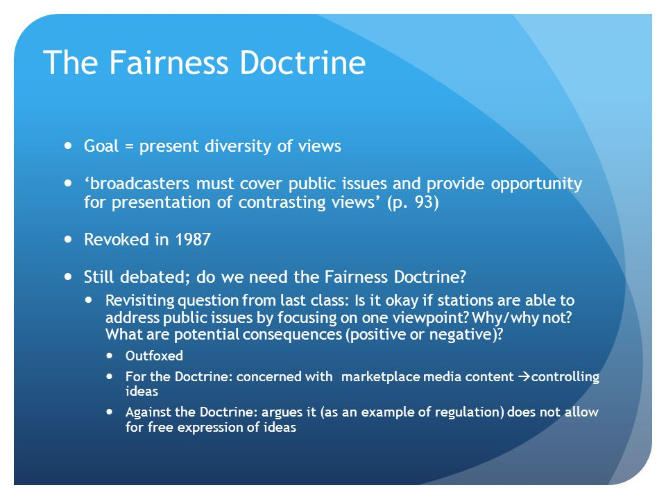 The Fairness Doctrine Goal = present diversity of views 'broadcasters must cover public issues and provide opportunity for presentation of contrasting views' (p.