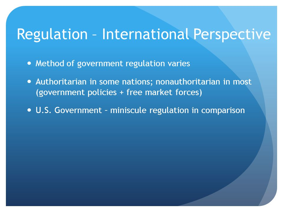 Regulation – International Perspective Method of government regulation varies Authoritarian in some nations; nonauthoritarian in most (government policies + free market forces) U.S.