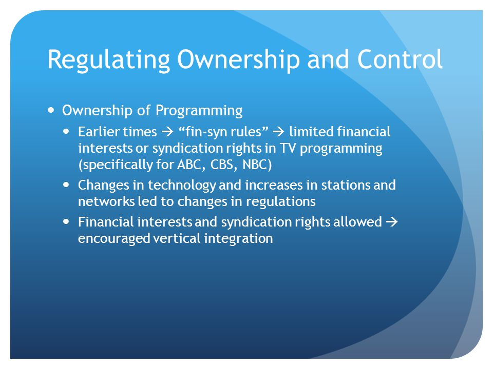 Regulating Ownership and Control Ownership of Programming Earlier times  fin-syn rules  limited financial interests or syndication rights in TV programming (specifically for ABC, CBS, NBC) Changes in technology and increases in stations and networks led to changes in regulations Financial interests and syndication rights allowed  encouraged vertical integration