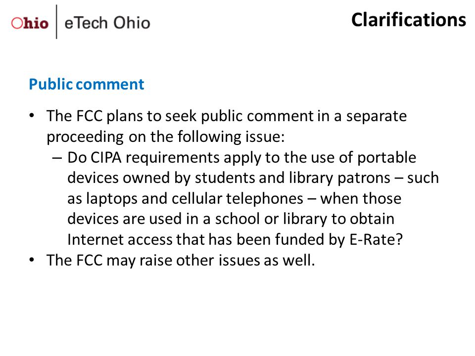 The FCC plans to seek public comment in a separate proceeding on the following issue: – Do CIPA requirements apply to the use of portable devices owned by students and library patrons – such as laptops and cellular telephones – when those devices are used in a school or library to obtain Internet access that has been funded by E-Rate.