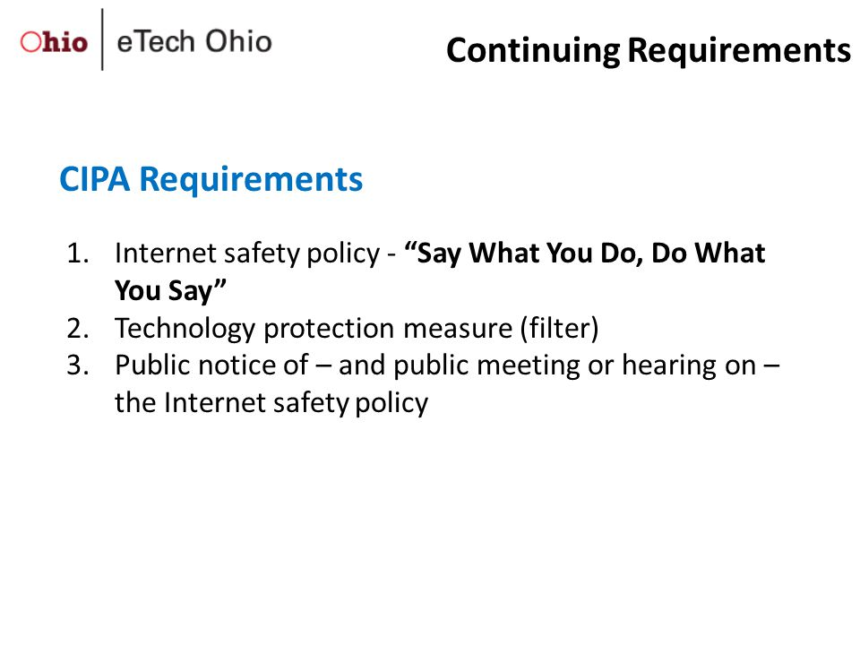 1.Internet safety policy - Say What You Do, Do What You Say 2.Technology protection measure (filter) 3.Public notice of – and public meeting or hearing on – the Internet safety policy CIPA Requirements Continuing Requirements