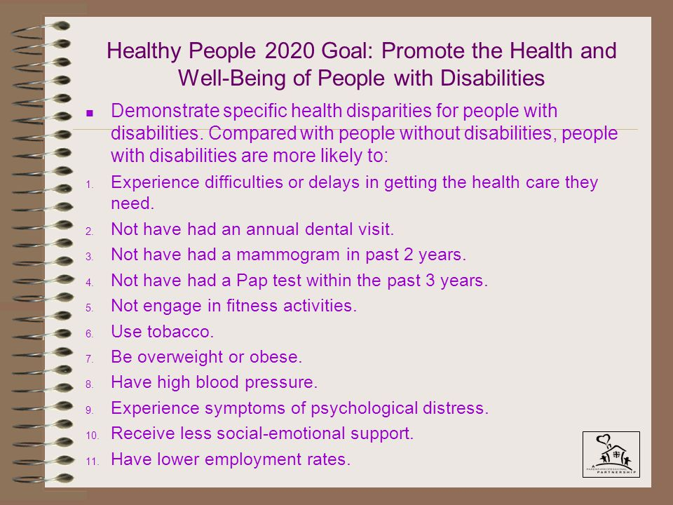 Healthy People 2020 Goal: Promote the Health and Well-Being of People with Disabilities n Demonstrate specific health disparities for people with disabilities.