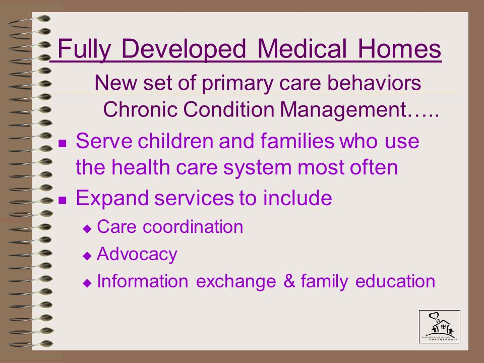 Fully Developed Medical Homes New set of primary care behaviors Chronic Condition Management…..