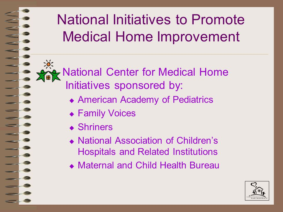 National Initiatives to Promote Medical Home Improvement National Center for Medical Home Initiatives sponsored by: u American Academy of Pediatrics u Family Voices u Shriners u National Association of Children's Hospitals and Related Institutions u Maternal and Child Health Bureau