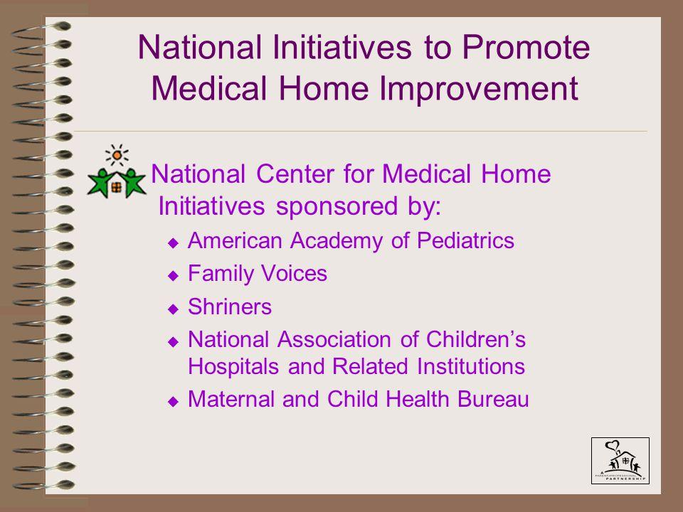 National Initiatives to Promote Medical Home Improvement National Center for Medical Home Initiatives sponsored by: u American Academy of Pediatrics u