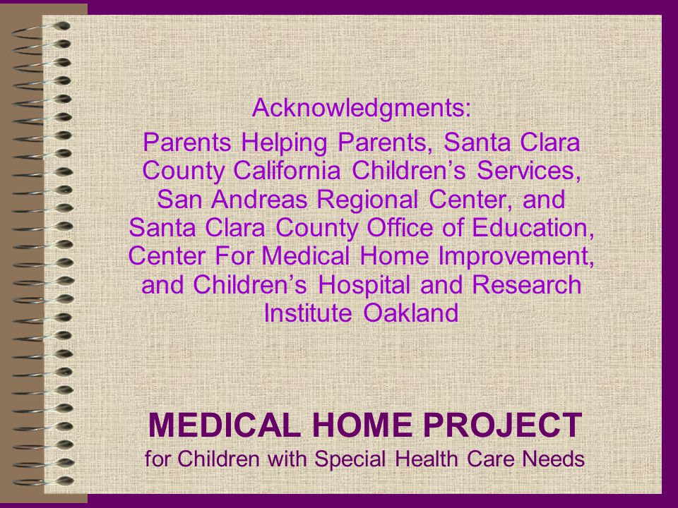 MEDICAL HOME PROJECT for Children with Special Health Care Needs Acknowledgments: Parents Helping Parents, Santa Clara County California Children's Services, San Andreas Regional Center, and Santa Clara County Office of Education, Center For Medical Home Improvement, and Children's Hospital and Research Institute Oakland