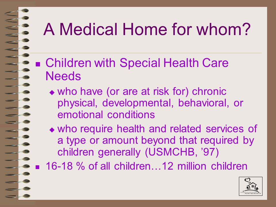 A Medical Home for whom? n Children with Special Health Care Needs u who have (or are at risk for) chronic physical, developmental, behavioral, or emo