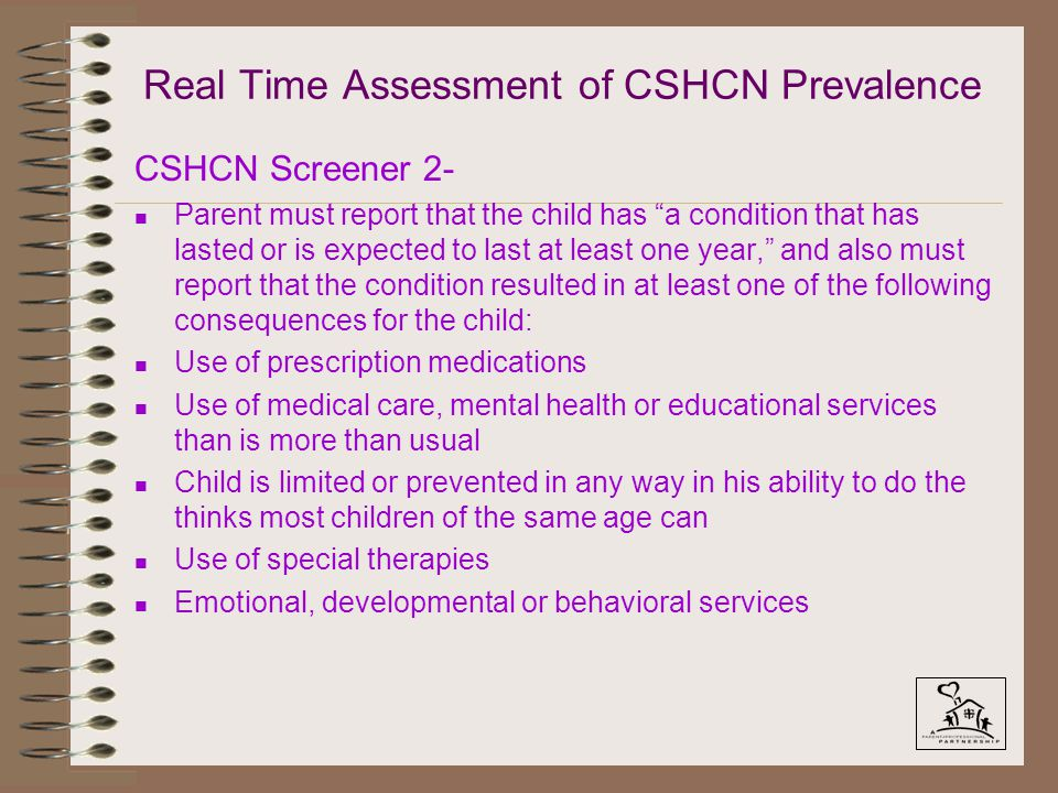 """Real Time Assessment of CSHCN Prevalence CSHCN Screener 2- n Parent must report that the child has """"a condition that has lasted or is expected to last"""