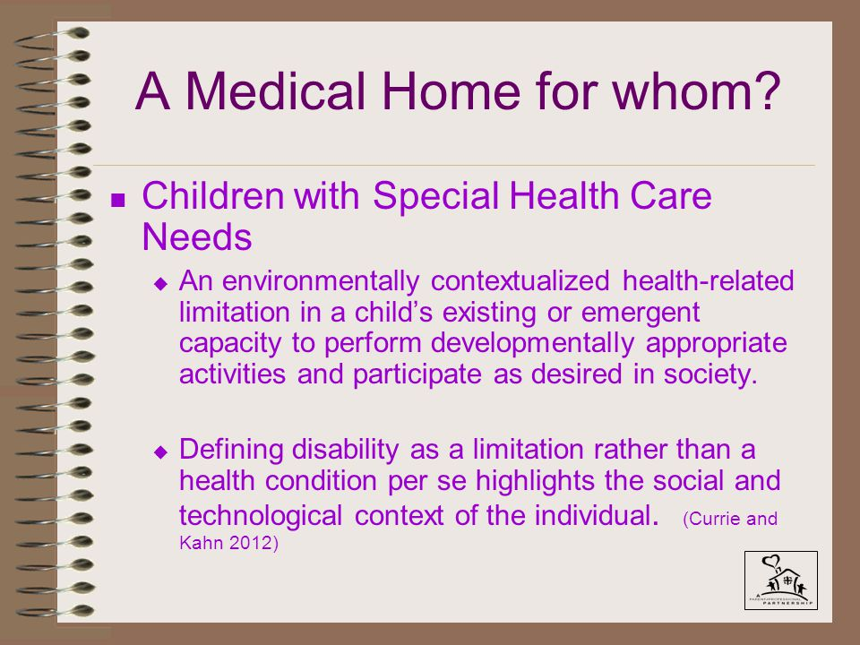 A Medical Home for whom? n Children with Special Health Care Needs u An environmentally contextualized health-related limitation in a child's existing