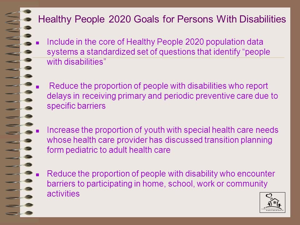 Healthy People 2020 Goals for Persons With Disabilities n Include in the core of Healthy People 2020 population data systems a standardized set of questions that identify people with disabilities n Reduce the proportion of people with disabilities who report delays in receiving primary and periodic preventive care due to specific barriers n Increase the proportion of youth with special health care needs whose health care provider has discussed transition planning form pediatric to adult health care n Reduce the proportion of people with disability who encounter barriers to participating in home, school, work or community activities
