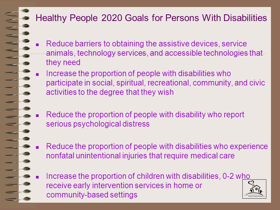 Healthy People 2020 Goals for Persons With Disabilities n Reduce barriers to obtaining the assistive devices, service animals, technology services, and accessible technologies that they need n Increase the proportion of people with disabilities who participate in social, spiritual, recreational, community, and civic activities to the degree that they wish n Reduce the proportion of people with disability who report serious psychological distress n Reduce the proportion of people with disabilities who experience nonfatal unintentional injuries that require medical care n Increase the proportion of children with disabilities, 0-2 who receive early intervention services in home or community-based settings