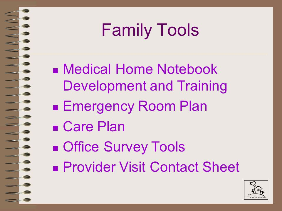 Family Tools n Medical Home Notebook Development and Training n Emergency Room Plan n Care Plan n Office Survey Tools n Provider Visit Contact Sheet
