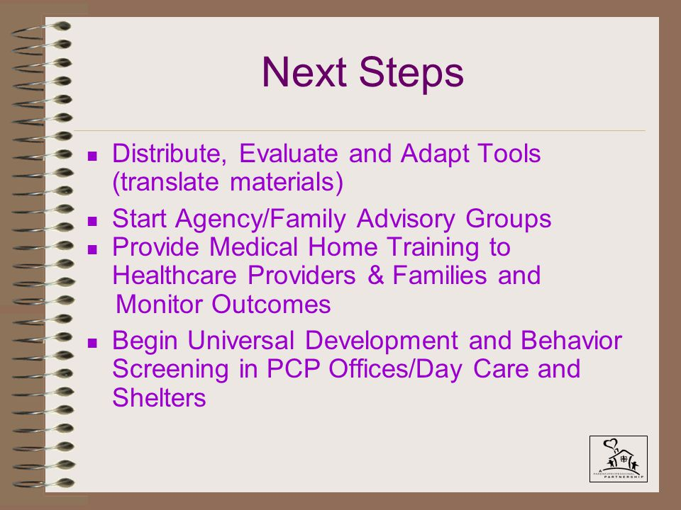 Next Steps n Distribute, Evaluate and Adapt Tools (translate materials) n Start Agency/Family Advisory Groups n Provide Medical Home Training to Healthcare Providers & Families and Monitor Outcomes n Begin Universal Development and Behavior Screening in PCP Offices/Day Care and Shelters