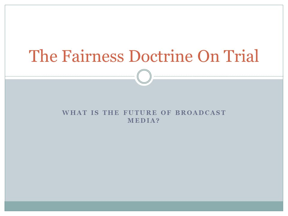 WHAT IS THE FUTURE OF BROADCAST MEDIA The Fairness Doctrine On Trial