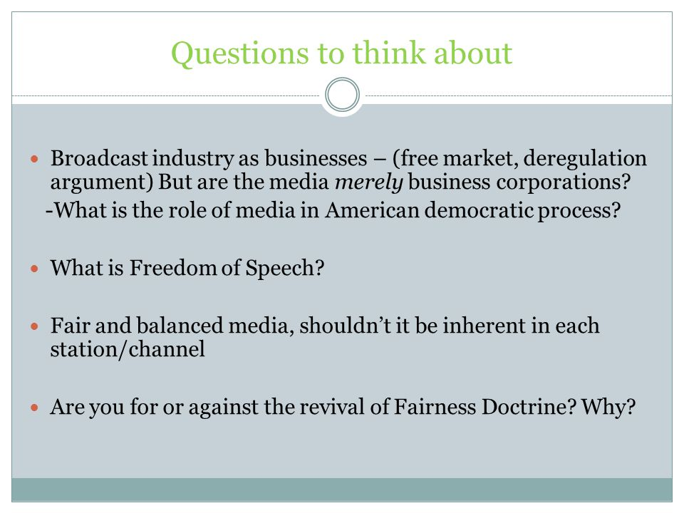 Questions to think about Broadcast industry as businesses – (free market, deregulation argument) But are the media merely business corporations.