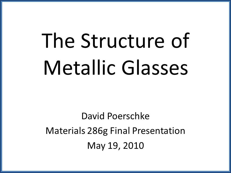 The Structure of Metallic Glasses David Poerschke Materials 286g Final Presentation May 19, 2010