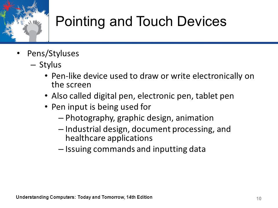Pointing and Touch Devices Pens/Styluses – Stylus Pen-like device used to draw or write electronically on the screen Also called digital pen, electronic pen, tablet pen Pen input is being used for – Photography, graphic design, animation – Industrial design, document processing, and healthcare applications – Issuing commands and inputting data Understanding Computers: Today and Tomorrow, 14th Edition 10