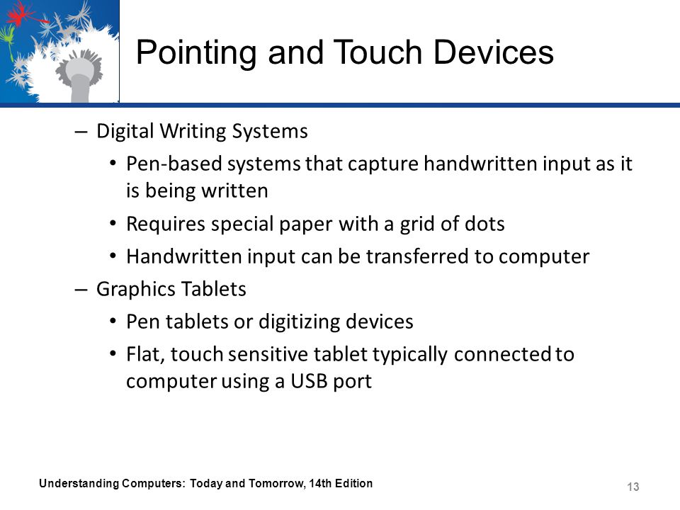 Pointing and Touch Devices – Digital Writing Systems Pen-based systems that capture handwritten input as it is being written Requires special paper with a grid of dots Handwritten input can be transferred to computer – Graphics Tablets Pen tablets or digitizing devices Flat, touch sensitive tablet typically connected to computer using a USB port Understanding Computers: Today and Tomorrow, 14th Edition 13