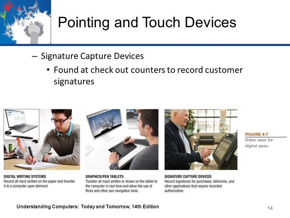 Pointing and Touch Devices – Signature Capture Devices Found at check out counters to record customer signatures Understanding Computers: Today and Tomorrow, 14th Edition 14