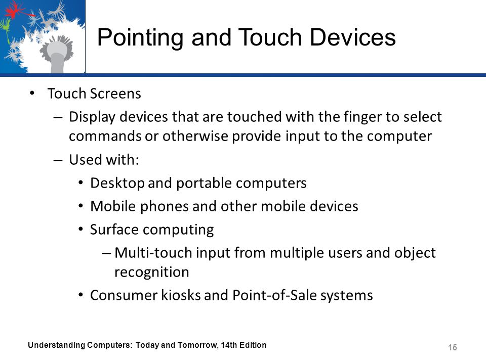 Pointing and Touch Devices Touch Screens – Display devices that are touched with the finger to select commands or otherwise provide input to the computer – Used with: Desktop and portable computers Mobile phones and other mobile devices Surface computing – Multi-touch input from multiple users and object recognition Consumer kiosks and Point-of-Sale systems Understanding Computers: Today and Tomorrow, 14th Edition 15