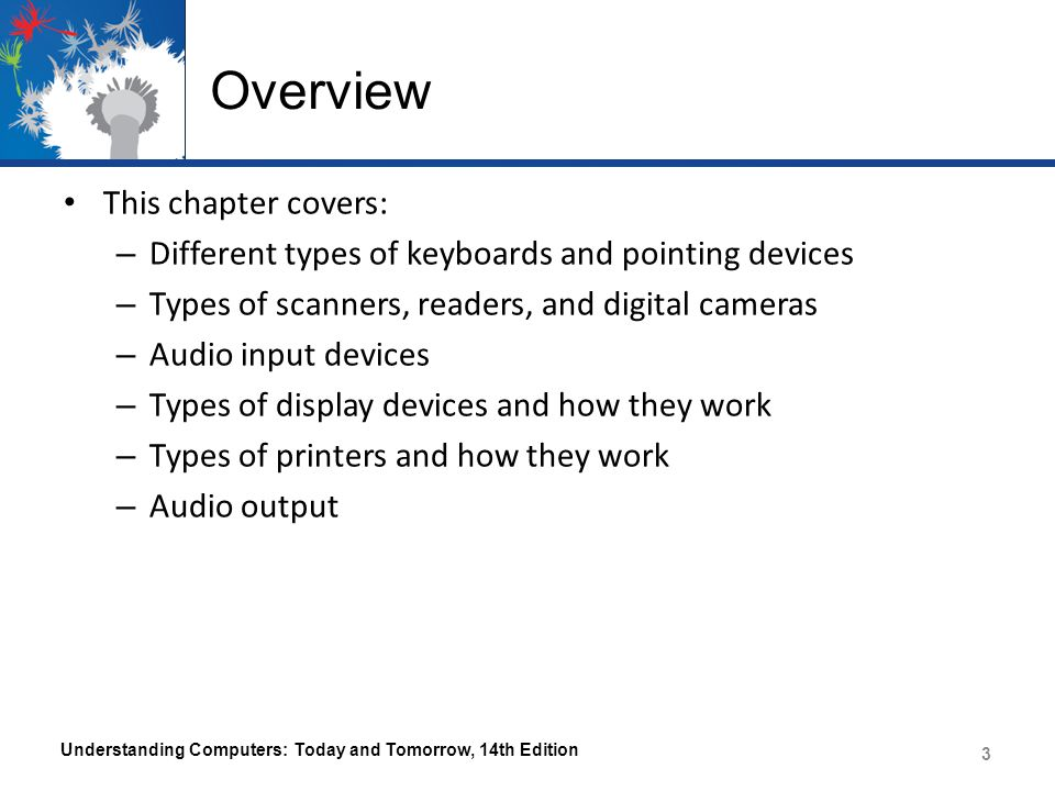 Overview This chapter covers: – Different types of keyboards and pointing devices – Types of scanners, readers, and digital cameras – Audio input devices – Types of display devices and how they work – Types of printers and how they work – Audio output Understanding Computers: Today and Tomorrow, 14th Edition 3 3