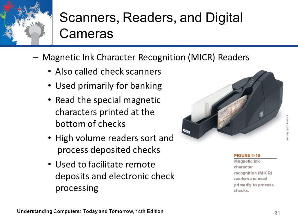 Scanners, Readers, and Digital Cameras – Magnetic Ink Character Recognition (MICR) Readers Also called check scanners Used primarily for banking Read the special magnetic characters printed at the bottom of checks High volume readers sort and process deposited checks Used to facilitate remote deposits and electronic check processing Understanding Computers: Today and Tomorrow, 14th Edition 31