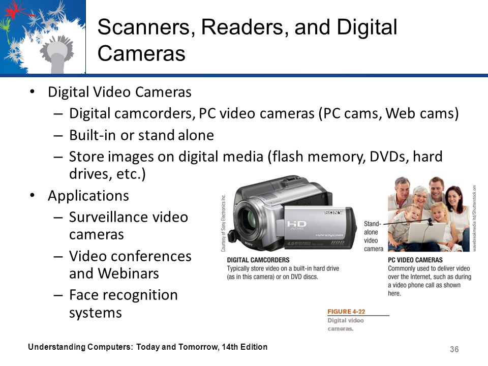 Scanners, Readers, and Digital Cameras Digital Video Cameras – Digital camcorders, PC video cameras (PC cams, Web cams) – Built-in or stand alone – Store images on digital media (flash memory, DVDs, hard drives, etc.) Applications – Surveillance video cameras – Video conferences and Webinars – Face recognition systems Understanding Computers: Today and Tomorrow, 14th Edition 36