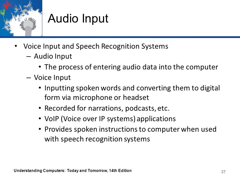 Audio Input Voice Input and Speech Recognition Systems – Audio Input The process of entering audio data into the computer – Voice Input Inputting spoken words and converting them to digital form via microphone or headset Recorded for narrations, podcasts, etc.