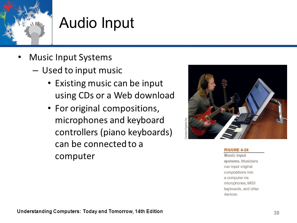Audio Input Music Input Systems – Used to input music Existing music can be input using CDs or a Web download For original compositions, microphones and keyboard controllers (piano keyboards) can be connected to a computer Understanding Computers: Today and Tomorrow, 14th Edition 39