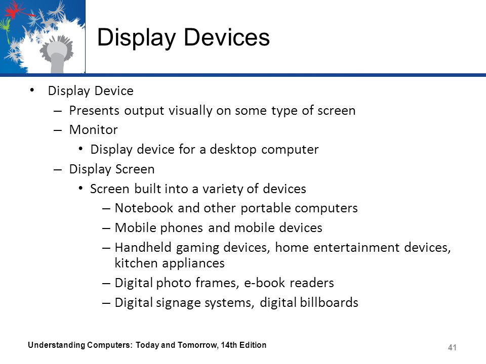 Display Devices Display Device – Presents output visually on some type of screen – Monitor Display device for a desktop computer – Display Screen Screen built into a variety of devices – Notebook and other portable computers – Mobile phones and mobile devices – Handheld gaming devices, home entertainment devices, kitchen appliances – Digital photo frames, e-book readers – Digital signage systems, digital billboards Understanding Computers: Today and Tomorrow, 14th Edition 41