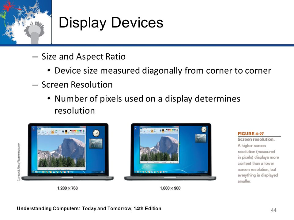 Display Devices – Size and Aspect Ratio Device size measured diagonally from corner to corner – Screen Resolution Number of pixels used on a display determines resolution Understanding Computers: Today and Tomorrow, 14th Edition 44