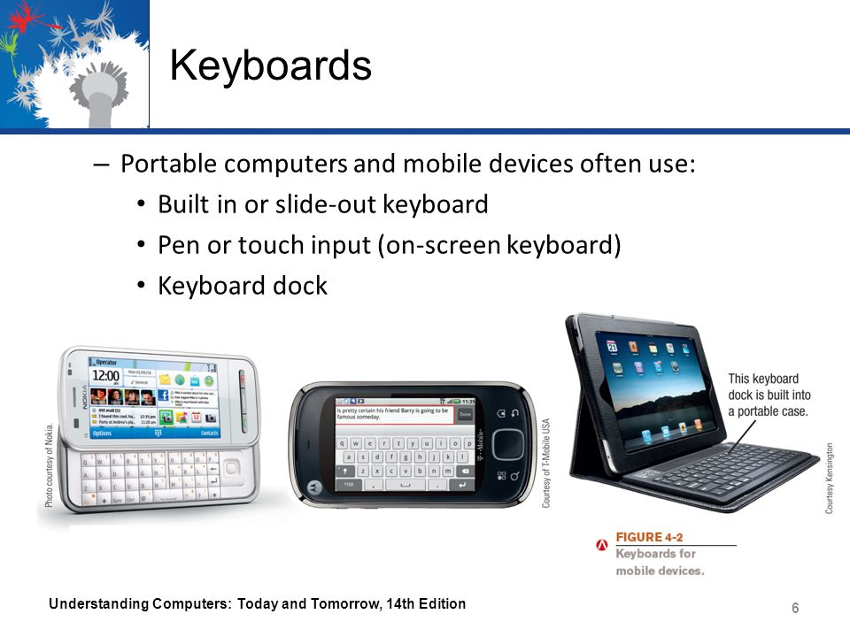 Keyboards – Portable computers and mobile devices often use: Built in or slide-out keyboard Pen or touch input (on-screen keyboard) Keyboard dock Understanding Computers: Today and Tomorrow, 14th Edition 6
