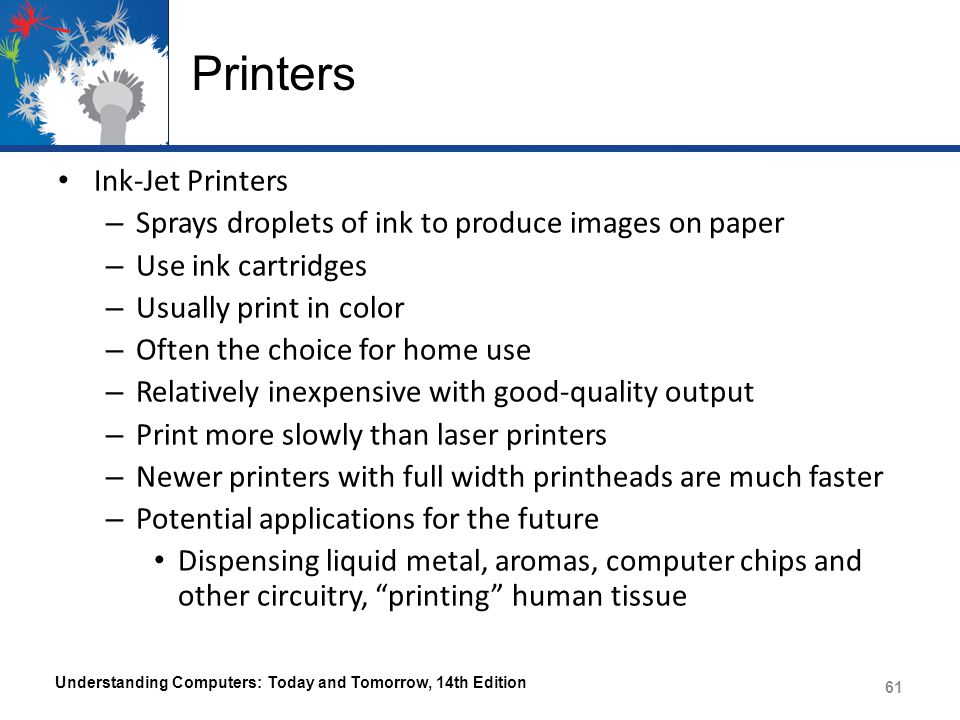 Printers Ink-Jet Printers – Sprays droplets of ink to produce images on paper – Use ink cartridges – Usually print in color – Often the choice for home use – Relatively inexpensive with good-quality output – Print more slowly than laser printers – Newer printers with full width printheads are much faster – Potential applications for the future Dispensing liquid metal, aromas, computer chips and other circuitry, printing human tissue Understanding Computers: Today and Tomorrow, 14th Edition 61