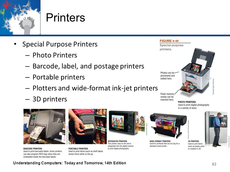 Printers Special Purpose Printers – Photo Printers – Barcode, label, and postage printers – Portable printers – Plotters and wide-format ink-jet printers – 3D printers Understanding Computers: Today and Tomorrow, 14th Edition 63