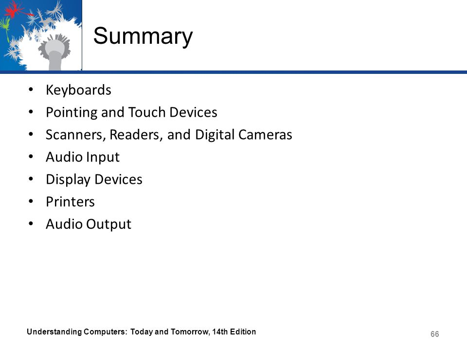 Summary Keyboards Pointing and Touch Devices Scanners, Readers, and Digital Cameras Audio Input Display Devices Printers Audio Output Understanding Computers: Today and Tomorrow, 14th Edition 66
