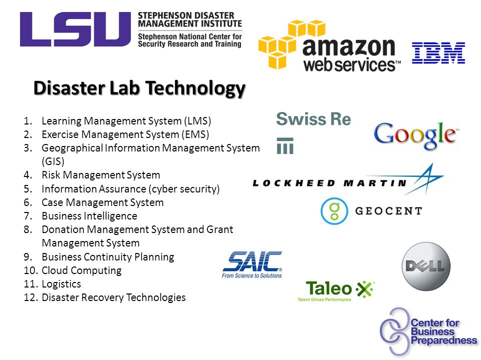 Disaster Lab Technology 1.Learning Management System (LMS) 2.Exercise Management System (EMS) 3.Geographical Information Management System (GIS) 4.Risk Management System 5.Information Assurance (cyber security) 6.Case Management System 7.Business Intelligence 8.Donation Management System and Grant Management System 9.Business Continuity Planning 10.Cloud Computing 11.Logistics 12.Disaster Recovery Technologies