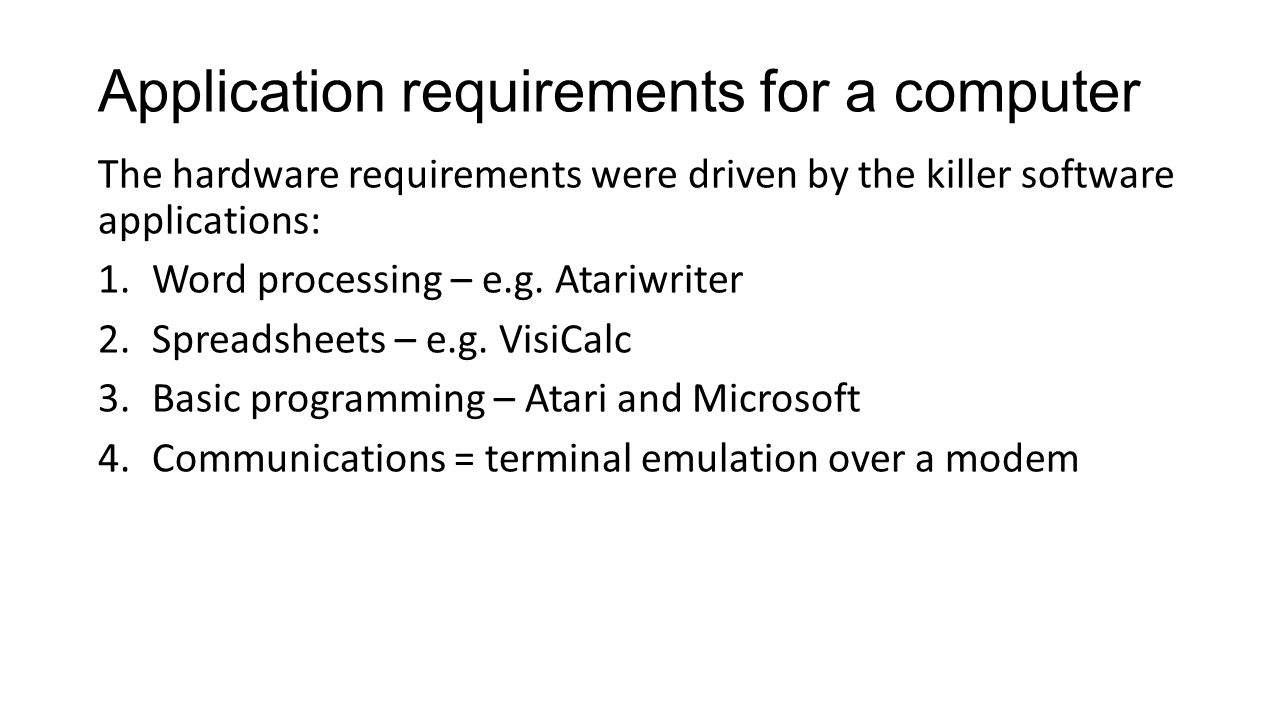 Application requirements for a computer The hardware requirements were driven by the killer software applications: 1.Word processing – e.g.