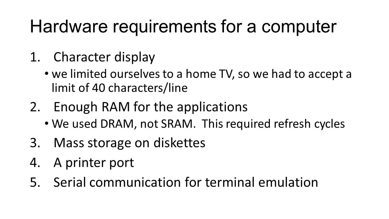 Hardware requirements for a computer 1.Character display we limited ourselves to a home TV, so we had to accept a limit of 40 characters/line 2.Enough RAM for the applications We used DRAM, not SRAM.