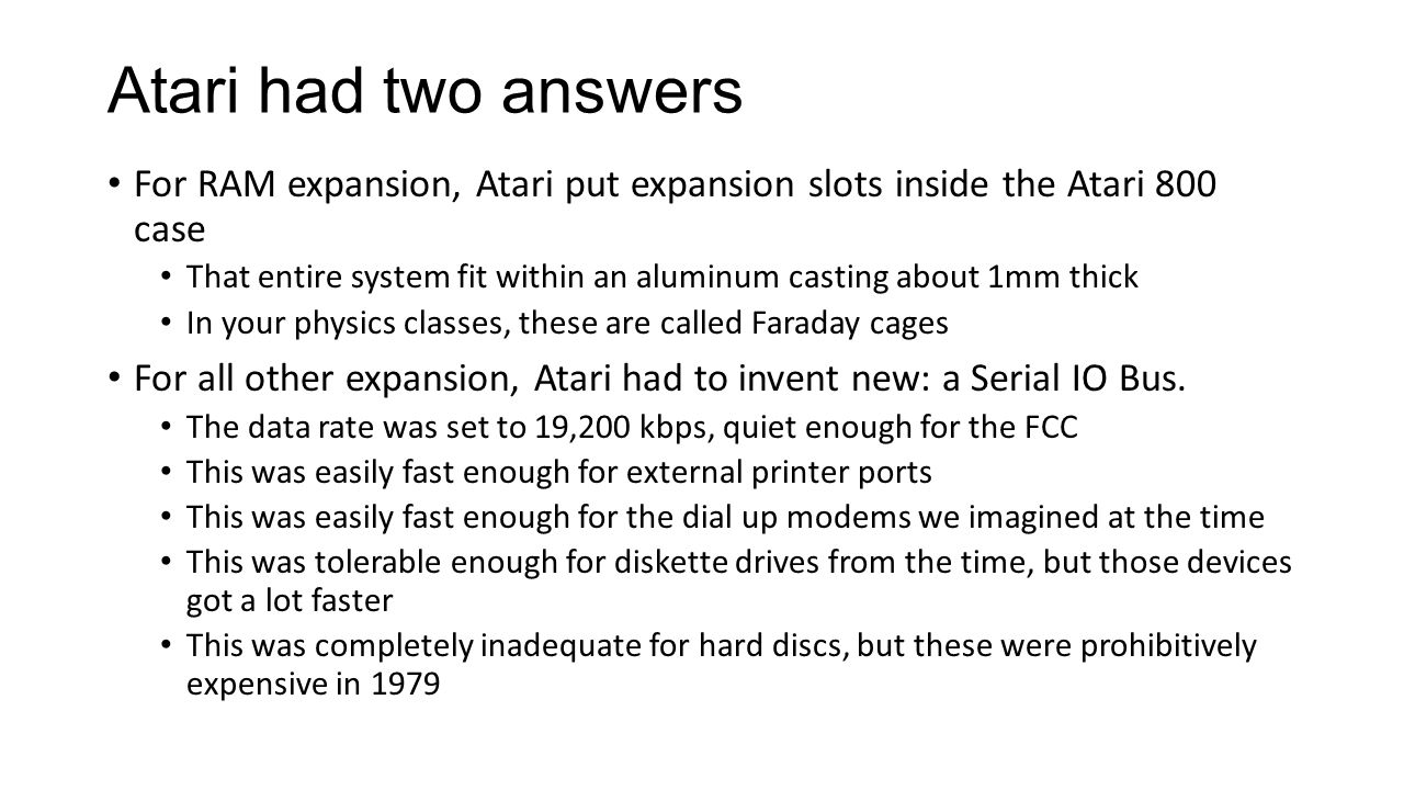 Atari had two answers For RAM expansion, Atari put expansion slots inside the Atari 800 case That entire system fit within an aluminum casting about 1mm thick In your physics classes, these are called Faraday cages For all other expansion, Atari had to invent new: a Serial IO Bus.