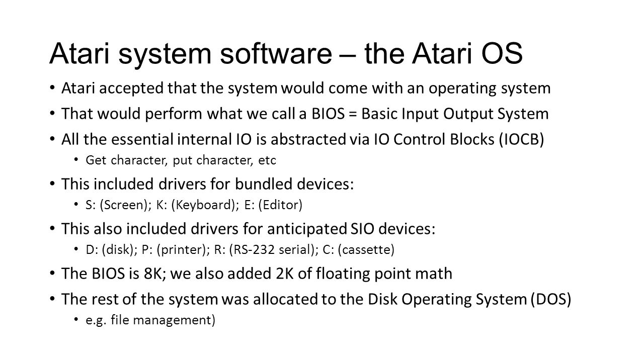 Atari system software – the Atari OS Atari accepted that the system would come with an operating system That would perform what we call a BIOS = Basic Input Output System All the essential internal IO is abstracted via IO Control Blocks (IOCB) Get character, put character, etc This included drivers for bundled devices: S: (Screen); K: (Keyboard); E: (Editor) This also included drivers for anticipated SIO devices: D: (disk); P: (printer); R: (RS-232 serial); C: (cassette) The BIOS is 8K; we also added 2K of floating point math The rest of the system was allocated to the Disk Operating System (DOS) e.g.