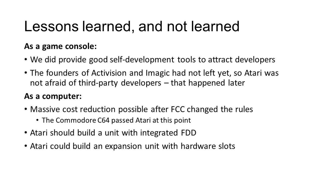 Lessons learned, and not learned As a game console: We did provide good self-development tools to attract developers The founders of Activision and Imagic had not left yet, so Atari was not afraid of third-party developers – that happened later As a computer: Massive cost reduction possible after FCC changed the rules The Commodore C64 passed Atari at this point Atari should build a unit with integrated FDD Atari could build an expansion unit with hardware slots
