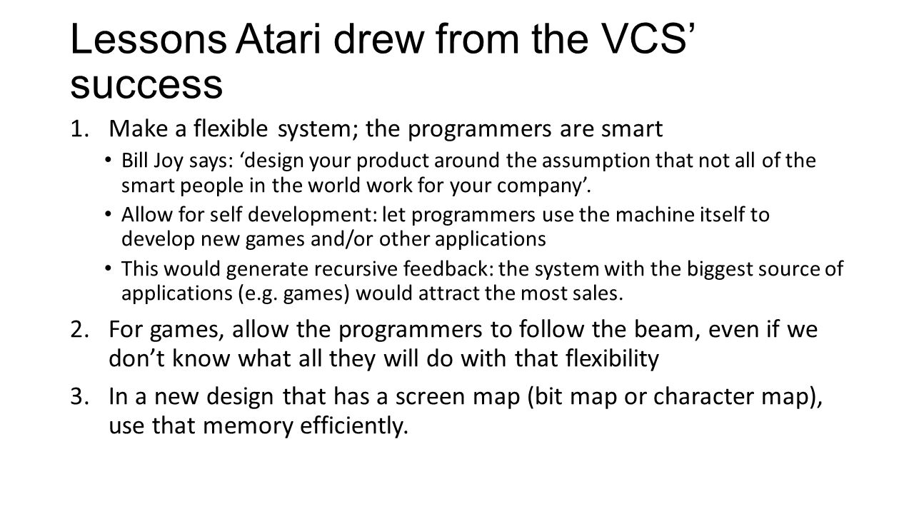 Lessons Atari drew from the VCS' success 1.Make a flexible system; the programmers are smart Bill Joy says: 'design your product around the assumption that not all of the smart people in the world work for your company'.