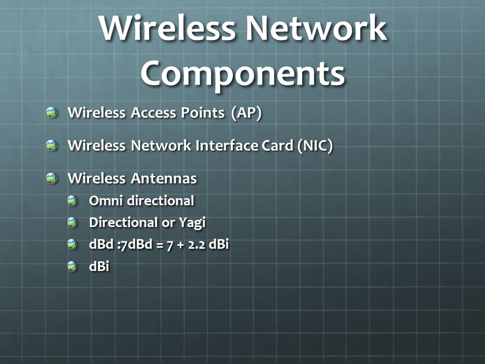 Wireless Network Components Wireless Access Points (AP) Wireless Network Interface Card (NIC) Wireless Antennas Omni directional Directional or Yagi d