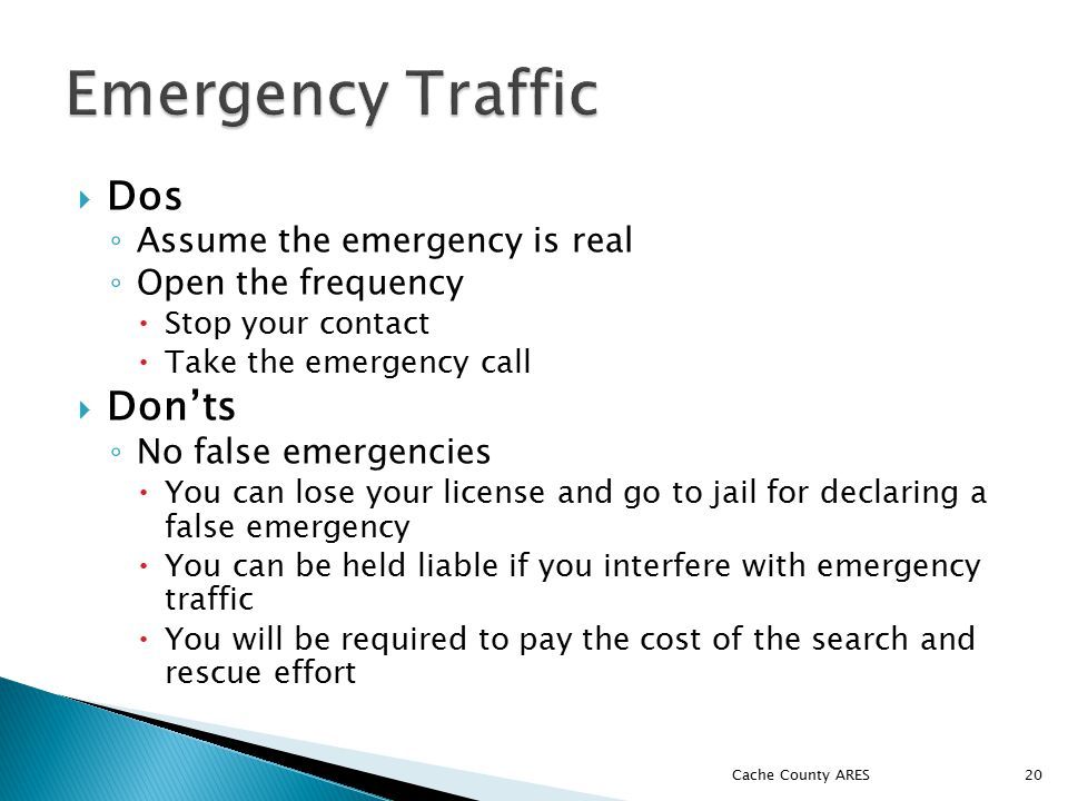 Dos ◦ Assume the emergency is real ◦ Open the frequency  Stop your contact  Take the emergency call  Don'ts ◦ No false emergencies  You can lose your license and go to jail for declaring a false emergency  You can be held liable if you interfere with emergency traffic  You will be required to pay the cost of the search and rescue effort 20 Cache County ARES