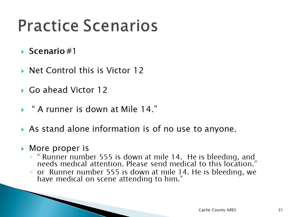  Scenario #1  Net Control this is Victor 12  Go ahead Victor 12  A runner is down at Mile 14.  As stand alone information is of no use to anyone.