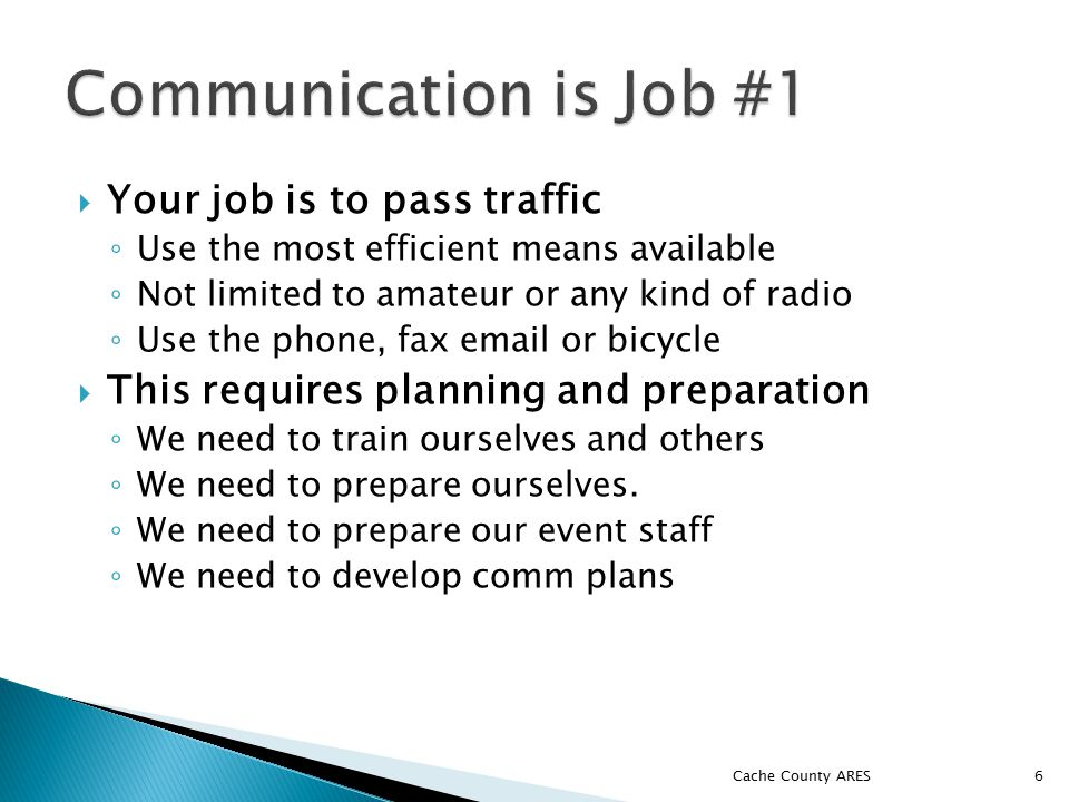  Your job is to pass traffic ◦ Use the most efficient means available ◦ Not limited to amateur or any kind of radio ◦ Use the phone, fax email or bicycle  This requires planning and preparation ◦ We need to train ourselves and others ◦ We need to prepare ourselves.