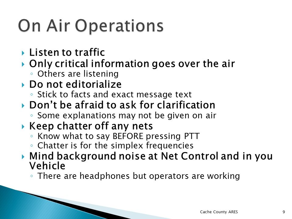  Listen to traffic  Only critical information goes over the air ◦ Others are listening  Do not editorialize ◦ Stick to facts and exact message text  Don't be afraid to ask for clarification ◦ Some explanations may not be given on air  Keep chatter off any nets ◦ Know what to say BEFORE pressing PTT ◦ Chatter is for the simplex frequencies  Mind background noise at Net Control and in you Vehicle ◦ There are headphones but operators are working Cache County ARES 9
