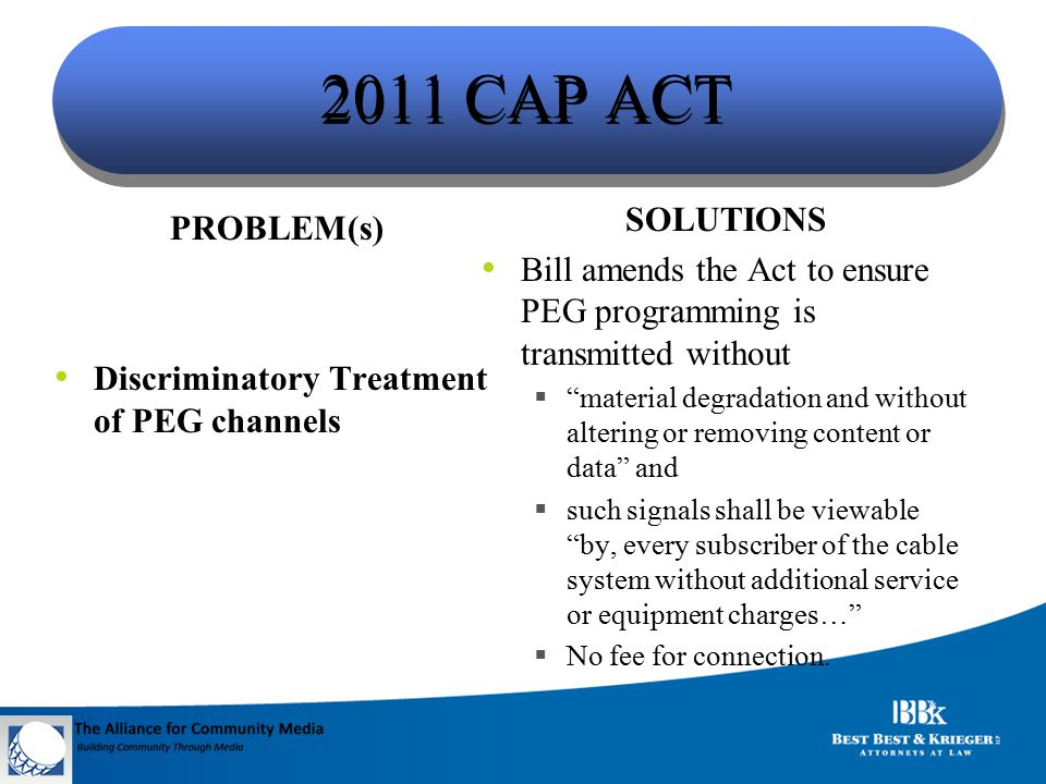 2011 CAP ACT PROBLEM(s) Discriminatory Treatment of PEG channels SOLUTIONS Bill amends the Act to ensure PEG programming is transmitted without  material degradation and without altering or removing content or data and  such signals shall be viewable by, every subscriber of the cable system without additional service or equipment charges…  No fee for connection.